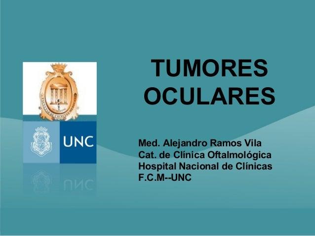 TUMORES OCULARESMed. Alejandro Ramos VilaCat. de Clínica OftalmológicaHospital Nacional de ClínicasF.C.M--UNC