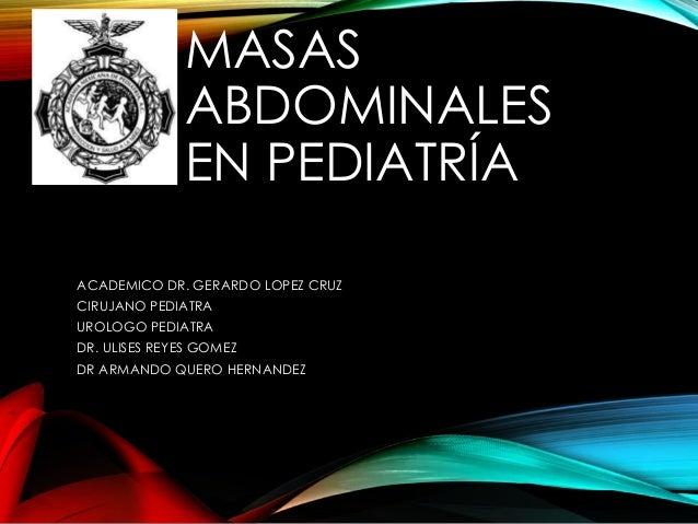 MASAS ABDOMINALES EN PEDIATRÍA ACADEMICO DR. GERARDO LOPEZ CRUZ CIRUJANO PEDIATRA UROLOGO PEDIATRA DR. ULISES REYES GOMEZ ...