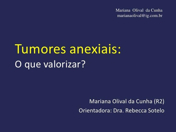 Mariana Olival da Cunha                           marianaolival@ig.com.brTumores anexiais:O que valorizar?                ...