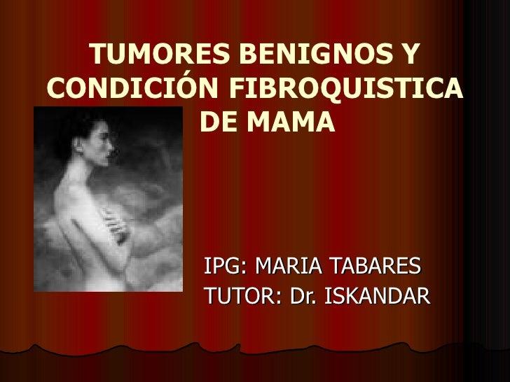 TUMORES BENIGNOS Y CONDICIÓN FIBROQUISTICA  DE MAMA IPG: MARIA TABARES TUTOR: Dr. ISKANDAR