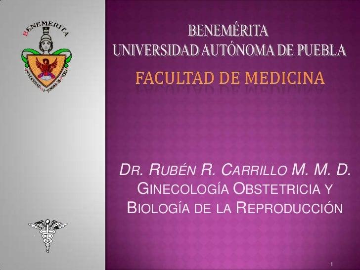 BENEMÉRITA <br />UNIVERSIDAD AUTÓNOMA DE PUEBLA<br />FACULTAD DE MEDICINA<br />Dr. Rubén R. Carrillo M. M. D.<br />Ginecol...
