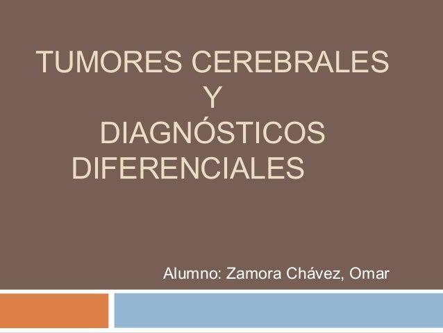 TUMORES CEREBRALES Y DIAGNÓSTICOS DIFERENCIALES Alumno: Zamora Chávez, Omar