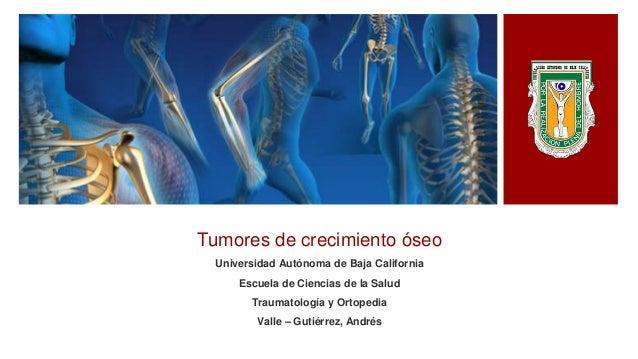 Tumores de crecimiento óseo Universidad Autónoma de Baja California Escuela de Ciencias de la Salud Traumatología y Ortope...
