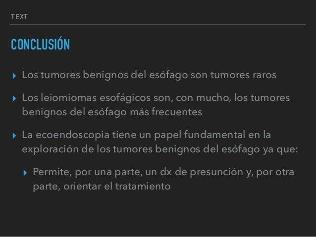 TEXT CONCLUSIÓN ▸ Los tumores benignos del esófago son tumores raros ▸ Los leiomiomas esofágicos son, con mucho, los tumor...