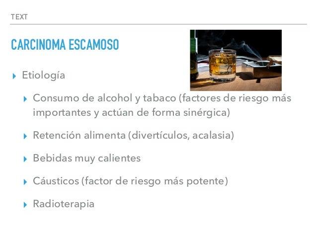 TEXT CARCINOMA ESCAMOSO ▸ Etiología ▸ Consumo de alcohol y tabaco (factores de riesgo más importantes y actúan de forma si...
