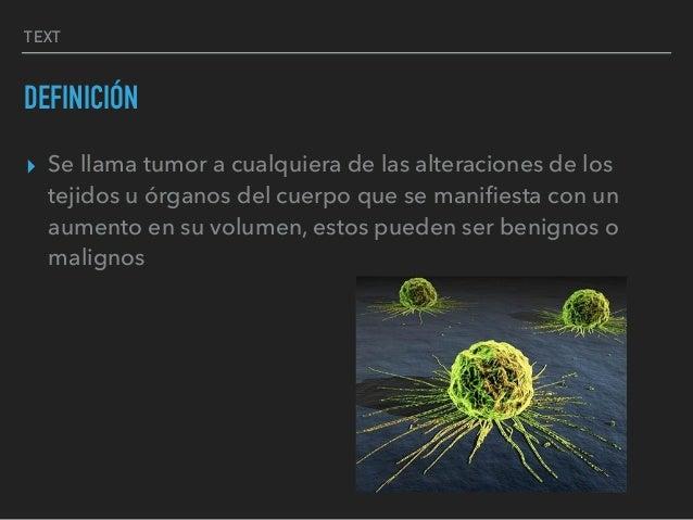 TEXT DEFINICIÓN ▸ Se llama tumor a cualquiera de las alteraciones de los tejidos u órganos del cuerpo que se manifiesta con...