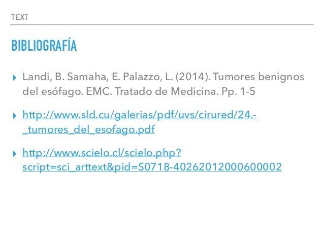 TEXT BIBLIOGRAFÍA ▸ Landi, B. Samaha, E. Palazzo, L. (2014). Tumores benignos del esófago. EMC. Tratado de Medicina. Pp. 1...