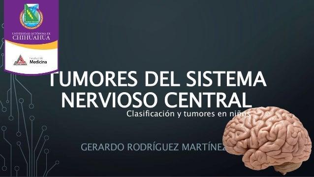 TUMORES DEL SISTEMA NERVIOSO CENTRAL GERARDO RODRÍGUEZ MARTÍNEZ Clasificación y tumores en niños