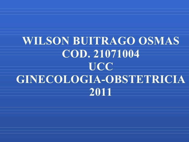 WILSON BUITRAGO OSMAS COD. 21071004 UCC GINECOLOGIA-OBSTETRICIA 2011