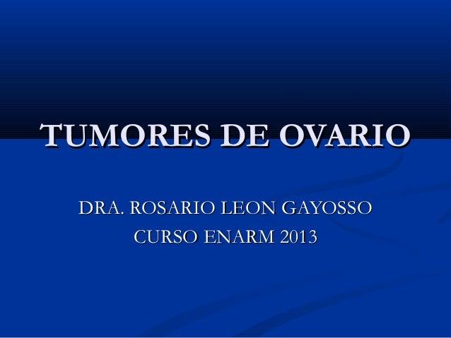 TUMORES DE OVARIO DRA. ROSARIO LEON GAYOSSO      CURSO ENARM 2013