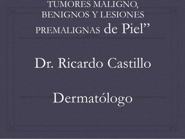 """TUMORES MALIGNO, BENIGNOS Y LESIONES PREMALIGNAS  de Piel""""  Dr. Ricardo Castillo Dermatólogo"""