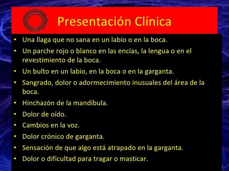 Presentación Clínica <ul><li>Una llaga que no sana en un labio o en la boca.  </li></ul><ul><li>Un parche rojo o blanco en...