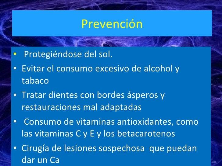 Prevención <ul><li>Protegiéndose del sol.  </li></ul><ul><li>Evitar el consumo excesivo de alcohol y tabaco </li></ul><ul>...