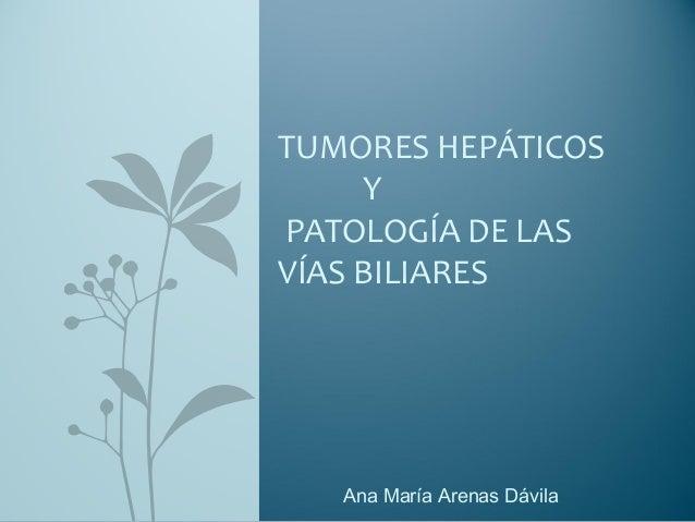 Ana María Arenas Dávila TUMORES HEPÁTICOS Y PATOLOGÍA DE LAS VÍAS BILIARES