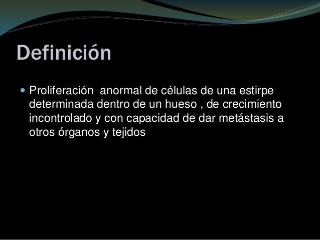 Definición  Proliferación anormal de células de una estirpe determinada dentro de un hueso , de crecimiento incontrolado ...