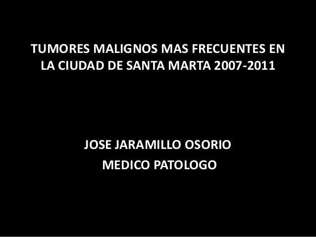 TUMORES MALIGNOS MAS FRECUENTES EN LA CIUDAD DE SANTA MARTA 2007-2011 JOSE JARAMILLO OSORIO MEDICO PATOLOGO