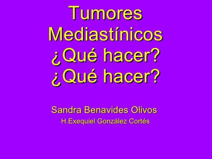 Tumores Mediastínicos ¿Qué hacer? ¿Qué hacer? <ul><li>Sandra Benavides Olivos  </li></ul><ul><li>H.Exequiel González Corté...