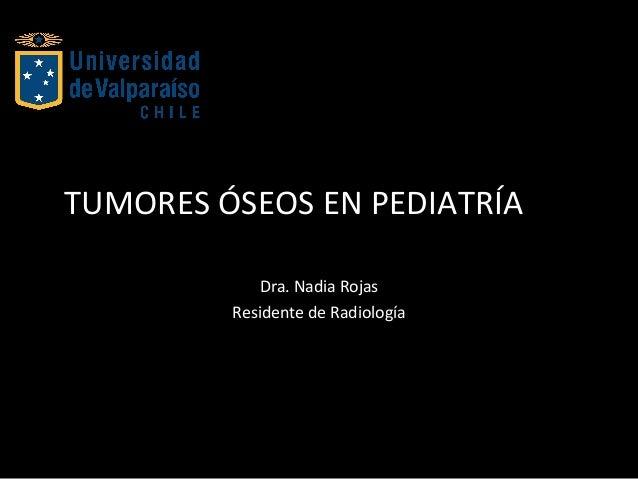 TUMORES ÓSEOS EN PEDIATRÍA Dra. Nadia Rojas Residente de Radiología