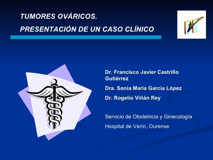 TUMORES OVÁRICOS.  PRESENTACIÓN DE UN CASO CLÍNICO Dr. Francisco Javier Castrillo Gutiérrez Dra. Sonia María García López ...