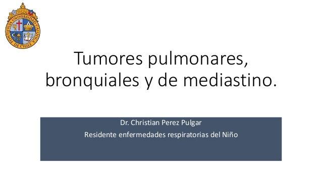 Tumores pulmonares, bronquiales y de mediastino. Dr. Christian Perez Pulgar Residente enfermedades respiratorias del Niño