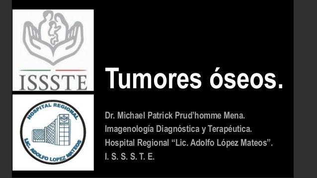 """Tumores óseos. Dr. Michael Patrick Prud'homme Mena. Imagenología Diagnóstica y Terapéutica. Hospital Regional """"Lic. Adolfo..."""