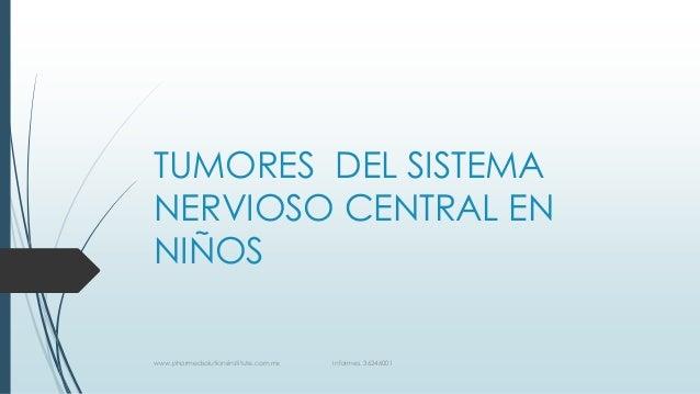 TUMORES DEL SISTEMA NERVIOSO CENTRAL EN NIÑOS www.pharmedsolutionsinstitute.com.mx Informes. 36246001