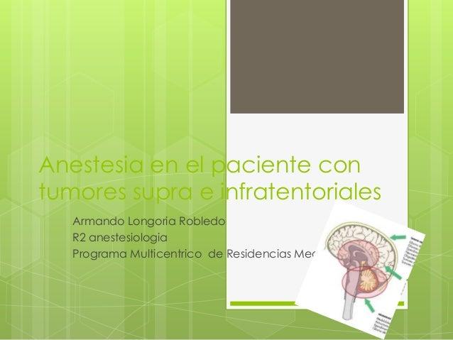 Anestesia en el paciente con tumores supra e infratentoriales Armando Longoria Robledo R2 anestesiologia Programa Multicen...