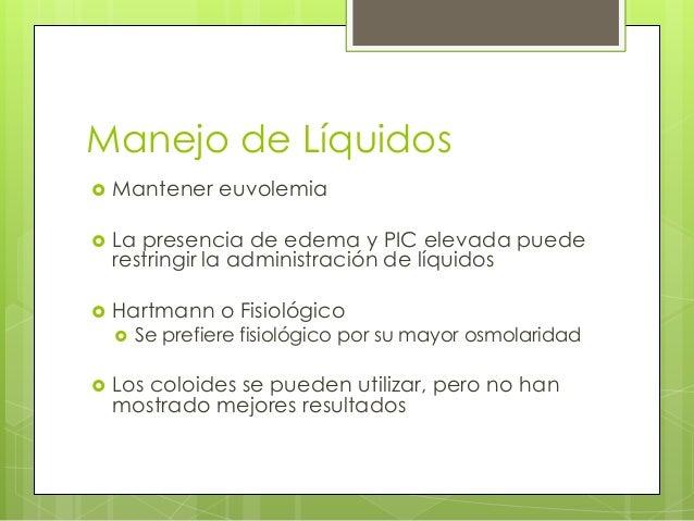 Manejo de Líquidos   Mantener euvolemia    La presencia de edema y PIC elevada puede restringir la administración de líq...