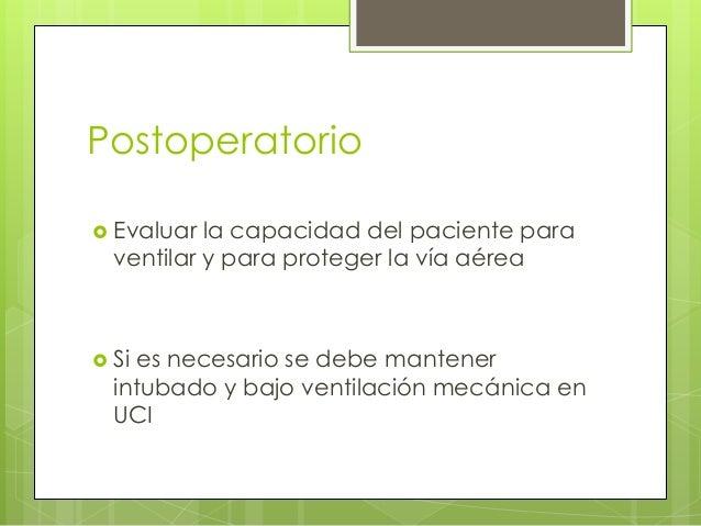 Postoperatorio  Evaluar  la capacidad del paciente para ventilar y para proteger la vía aérea   Si  es necesario se debe...