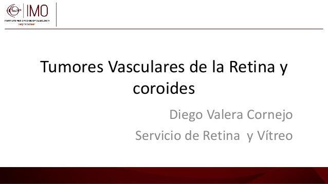 Tumores Vasculares de la Retina y coroides Diego Valera Cornejo Servicio de Retina y Vítreo