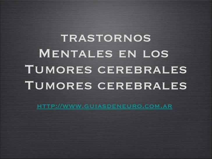 trastornos Mentales en los  Tumores cerebrales Tumores cerebrales http://www.guiasdeneuro.com.ar