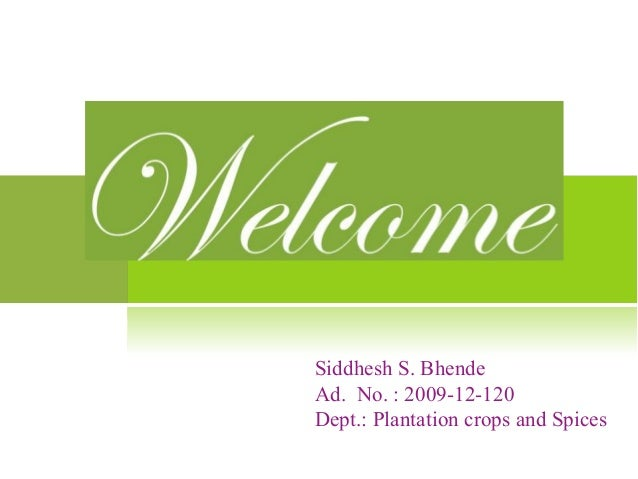 Siddhesh S. Bhende Ad. No. : 2009-12-120 Dept.: Plantation crops and Spices