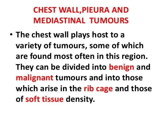 CHEST WALL,PlEURA AND      MEDIASTINAL TUMOURS• The chest wall plays host to a  variety of tumours, some of which  are fou...