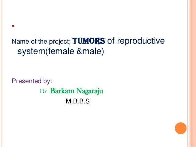 . Name of the project; tumors  system(female &male)  Presented by: Dr Barkam Nagaraju M.B.B.S  of reproductive