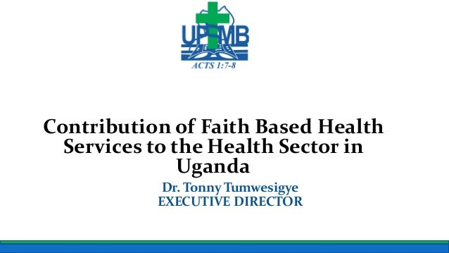 Uganda Protestant Medical Bureau Contribution of Faith Based Health Services to the Health Sector in Uganda Dr. Tonny Tumw...