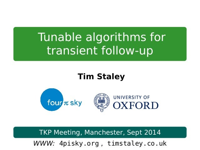 Tunable algorithms for transient follow-up Tim Staley TKP Meeting, Manchester, Sept 2014 WWW: 4pisky.org , timstaley.co.uk