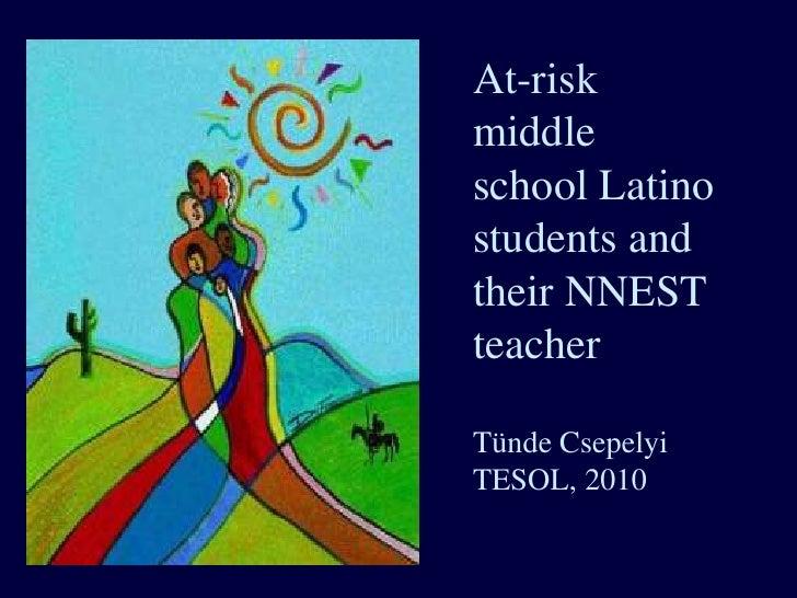 At-risk middle school Latino students and their NNEST teacher  Tünde Csepelyi TESOL, 2010