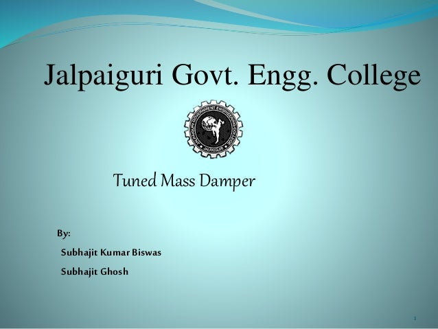 Jalpaiguri Govt. Engg. College Tuned Mass Damper By: SubhajitKumar Biswas SubhajitGhosh 1