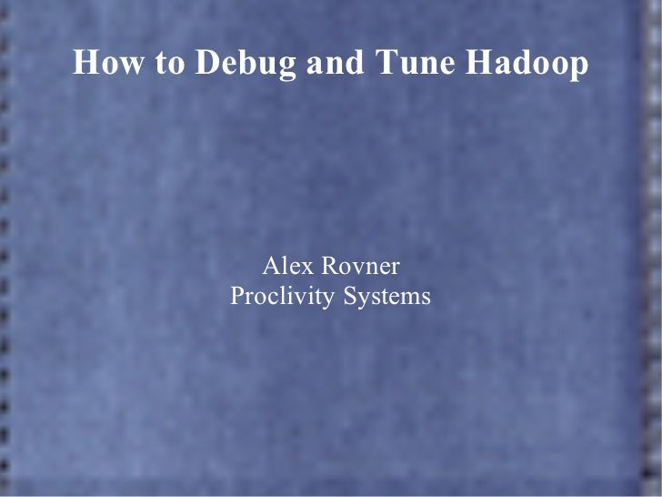 How to Debug and Tune Hadoop Alex Rovner Proclivity Systems