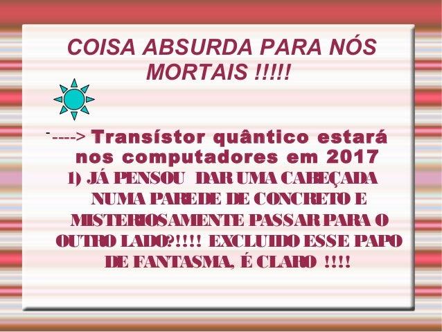 COISA ABSURDA PARA NÓS MORTAIS !!!!! Transístor quântico estará nos computadores em 2017 1) JÁ PENSOU DAR UMA CABEÇADA NUM...