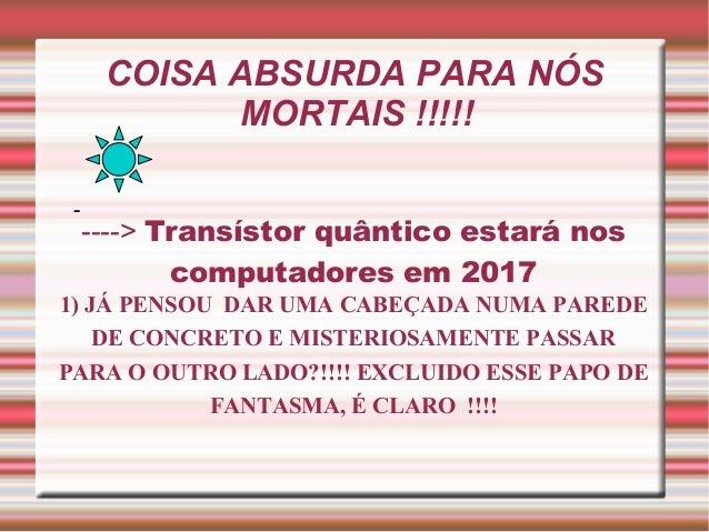 COISA ABSURDA PARA NÓS MORTAIS !!!!! -  ----> Transístor quântico estará nos computadores em 2017 1) JÁ PENSOU DAR UMA CAB...