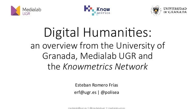 medialab@ugr.es || @medialabugr || medialab.ugr.es Digital Humani,es: an overview from the University of Granada, Medialab...