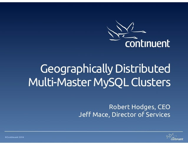 ©Continuent 2014 Geographically Distributed Multi-Master MySQL Clusters Robert Hodges, CEO Jeff Mace, Director of Services
