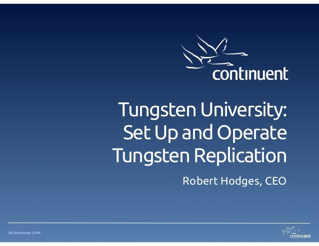 ©Continuent 2014 Tungsten University: Set Up and Operate Tungsten Replication Robert Hodges, CEO