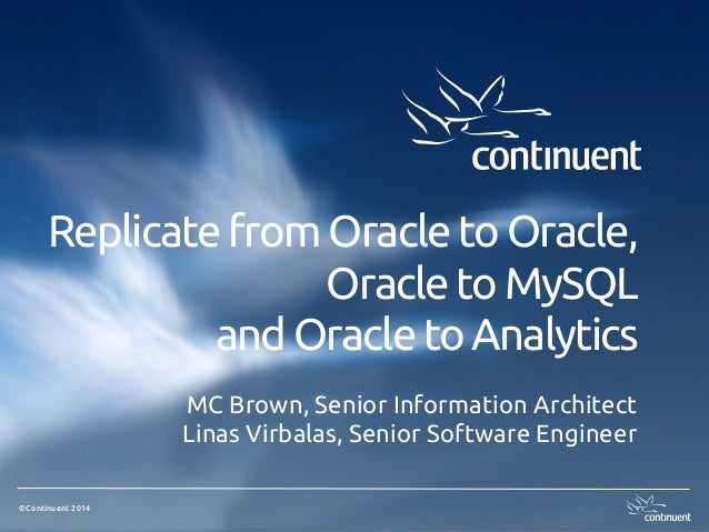 ©Continuent 2014 Replicate from Oracle to Oracle, Oracle to MySQL and Oracle to Analytics MC Brown, Senior Information Arc...