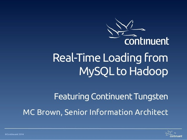 ©Continuent 2014 Real-Time Loading from MySQL to Hadoop Featuring Continuent Tungsten MC Brown, Senior Information Archite...