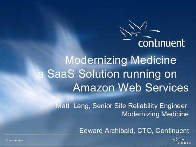 ©Continuent 2013 Modernizing Medicine a SaaS Solution running on Amazon Web Services Matt Lang, Senior Site Reliability En...