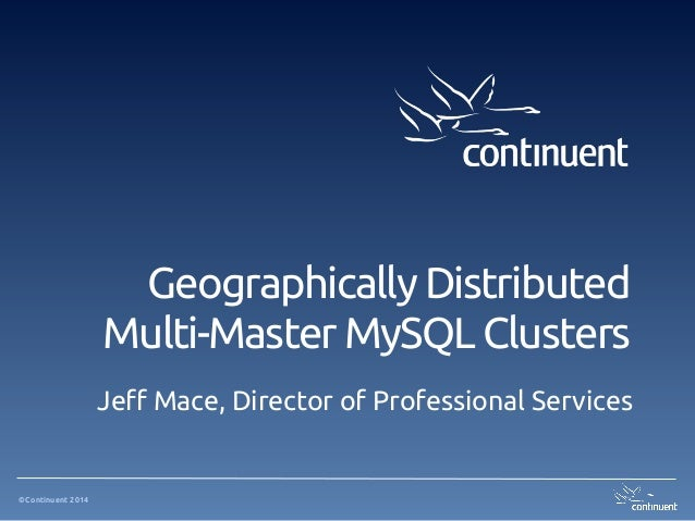 ©Continuent 2014 Geographically Distributed Multi-Master MySQL Clusters Jeff Mace, Director of Professional Services