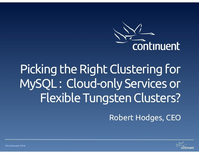 ©Continuent 2014 Picking the Right Clustering for MySQL : Cloud-only Services or Flexible Tungsten Clusters? Robert Hodges...