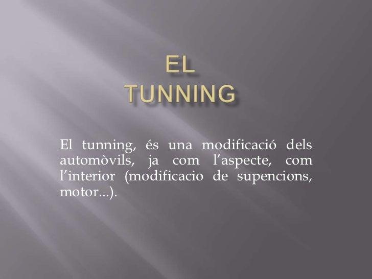 El tunning, és una modificació delsautomòvils, ja com l'aspecte, coml'interior (modificacio de supencions,motor...).